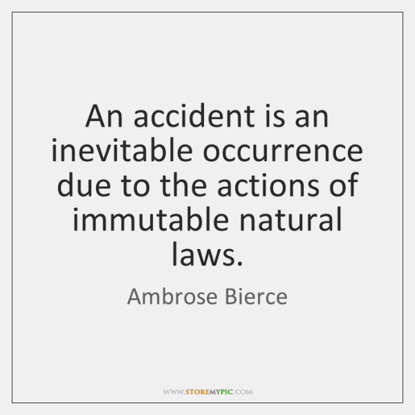 An accident is an inevitable occurrence due to the actions of immutable ...