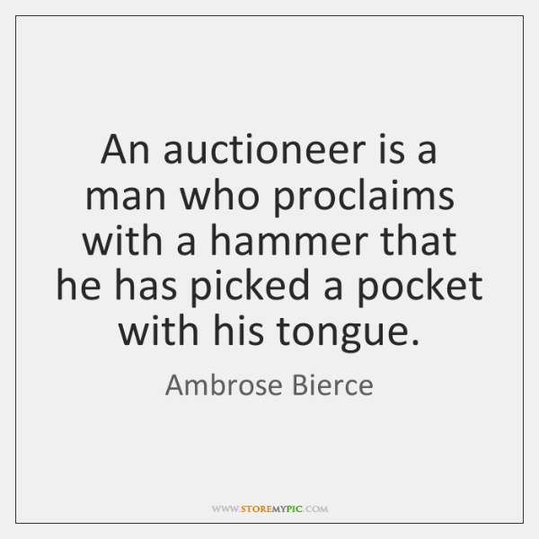 An auctioneer is a man who proclaims with a hammer that he ...