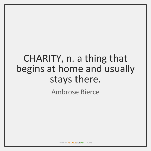 CHARITY, n. a thing that begins at home and usually stays there.