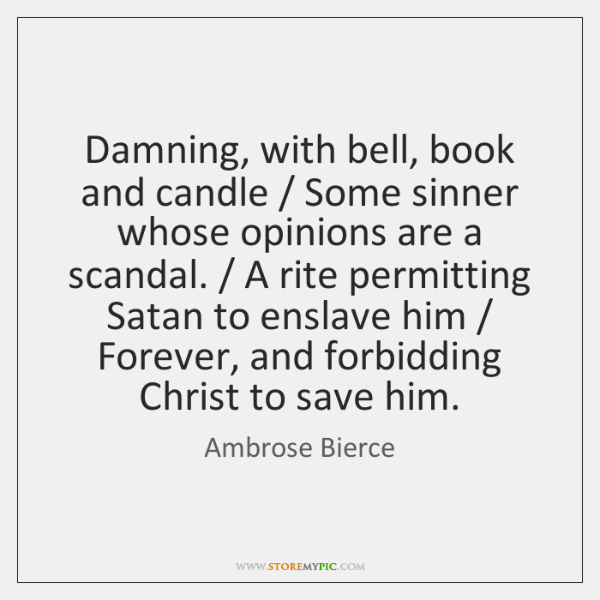 Damning, with bell, book and candle / Some sinner whose opinions are a ...