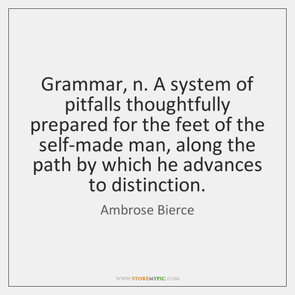 Grammar, n. A system of pitfalls thoughtfully prepared for the feet of ...