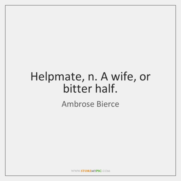 Helpmate, n. A wife, or bitter half.