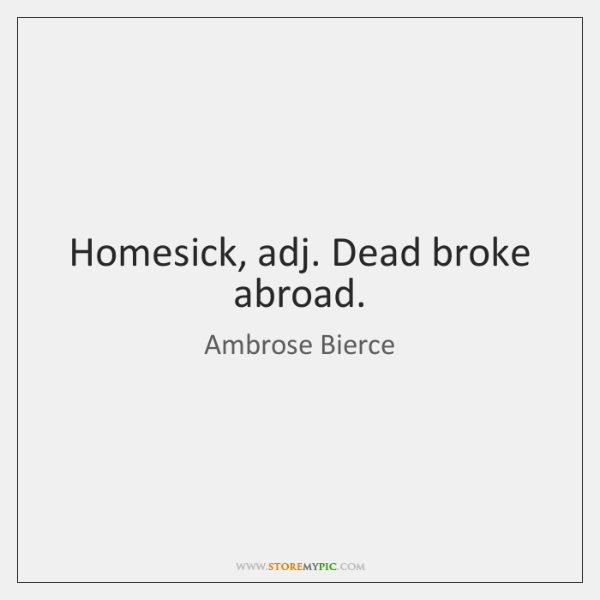 Homesick, adj. Dead broke abroad.
