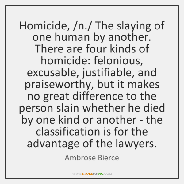 Homicide, /n./ The slaying of one human by another. There are four ...