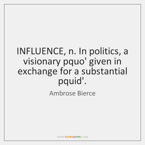 INFLUENCE, n. In politics, a visionary pquo' given in exchange for a ...