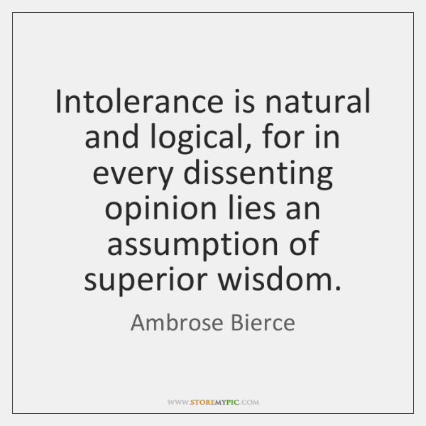 Intolerance is natural and logical, for in every dissenting opinion lies an ...