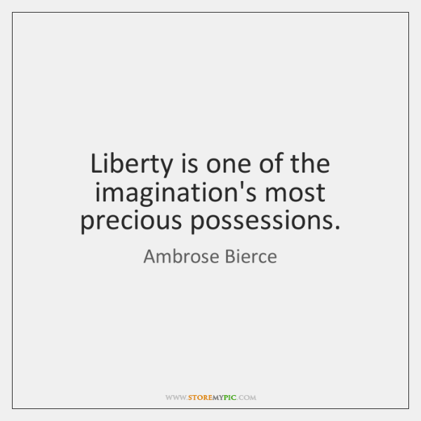 Liberty is one of the imagination's most precious possessions.