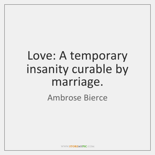 Love: A temporary insanity curable by marriage.
