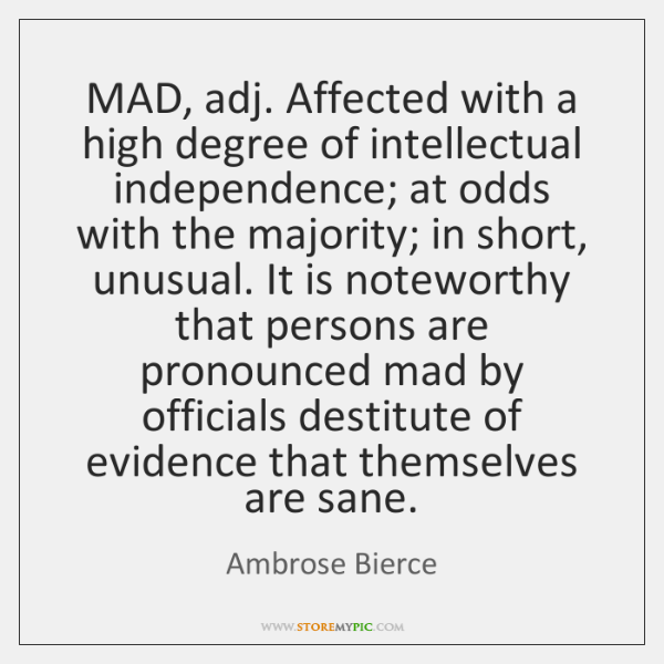 MAD, adj. Affected with a high degree of intellectual independence; at odds ...