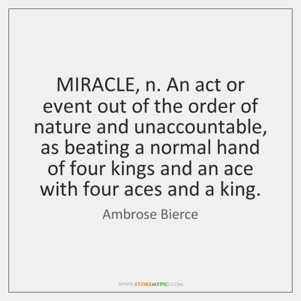 MIRACLE, n. An act or event out of the order of nature ...
