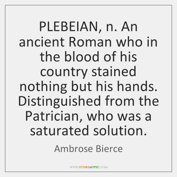 PLEBEIAN, n. An ancient Roman who in the blood of his country ...