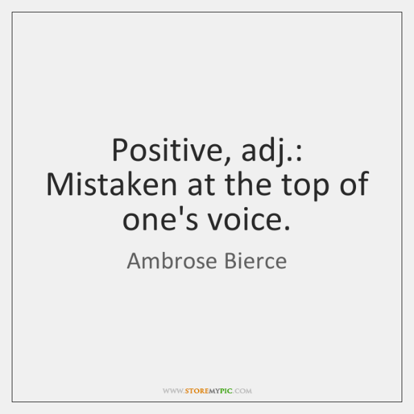 Positive, adj.: Mistaken at the top of one's voice.