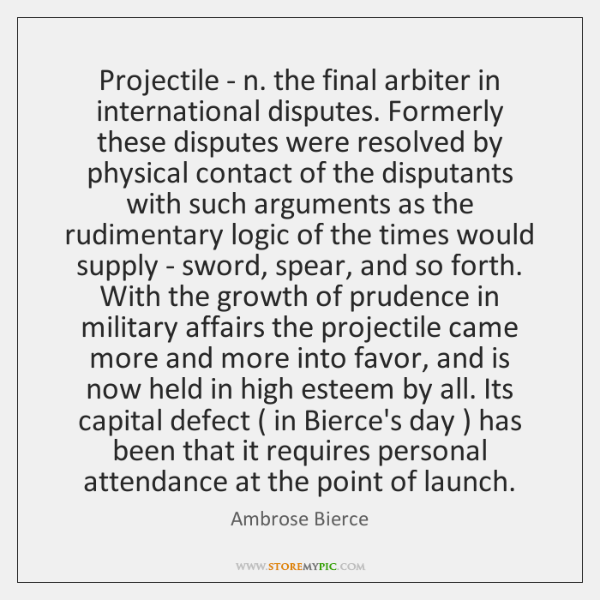 Projectile - n. the final arbiter in international disputes. Formerly these disputes ...