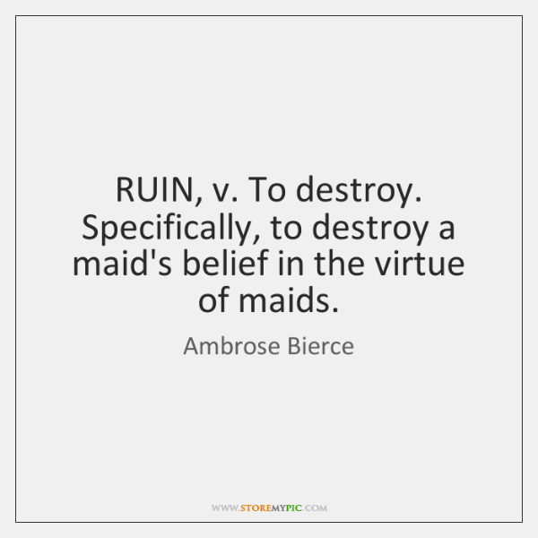RUIN, v. To destroy. Specifically, to destroy a maid's belief in the ...