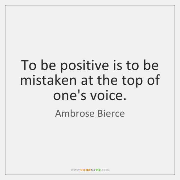 To be positive is to be mistaken at the top of one's ...