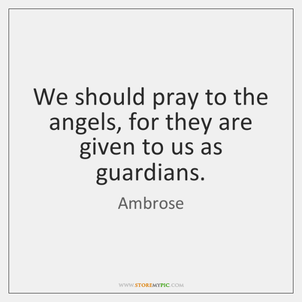 We should pray to the angels, for they are given to us ...