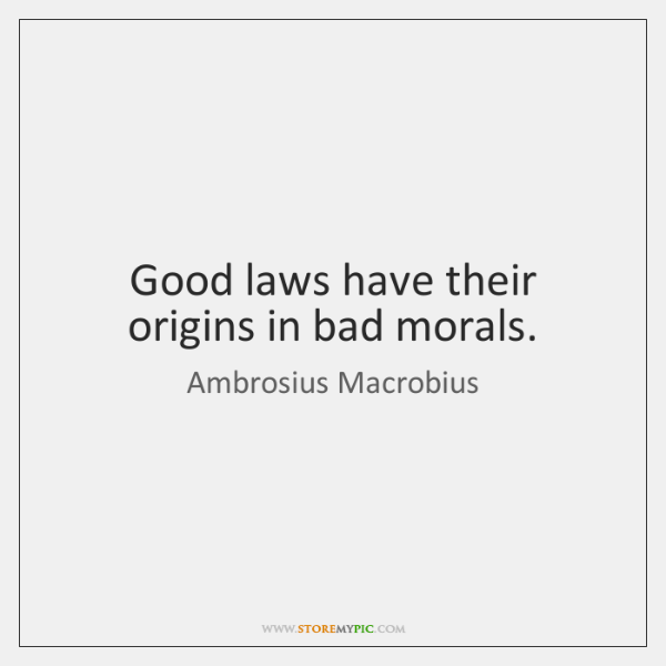 Good laws have their origins in bad morals.