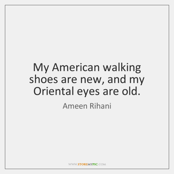 My American walking shoes are new, and my Oriental eyes are old.