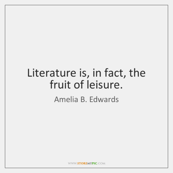 Literature is, in fact, the fruit of leisure.