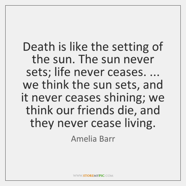 Death is like the setting of the sun. The sun never sets; ...