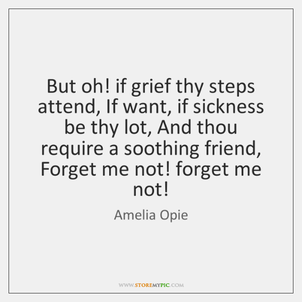 But oh! if grief thy steps attend, If want, if sickness be ...