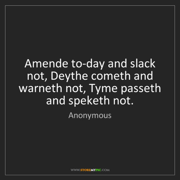 Anonymous: Amende to-day and slack not, Deythe cometh and warneth...