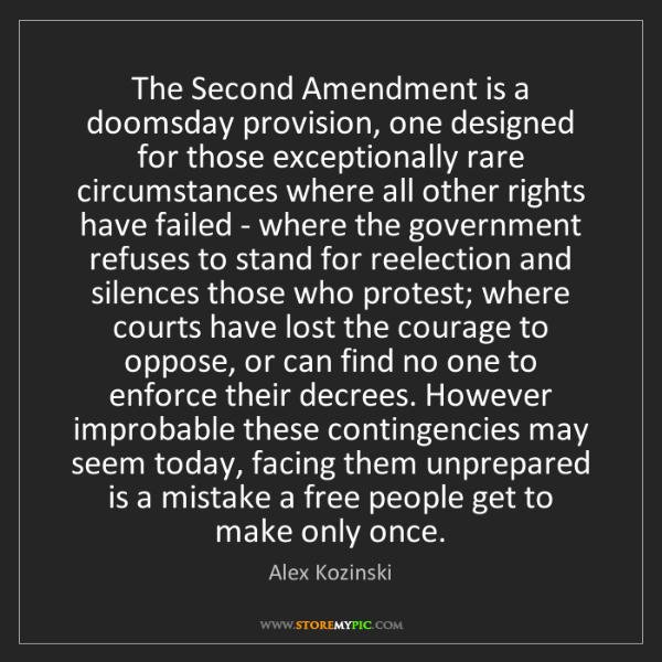 Alex Kozinski: The Second Amendment is a doomsday provision, one designed...