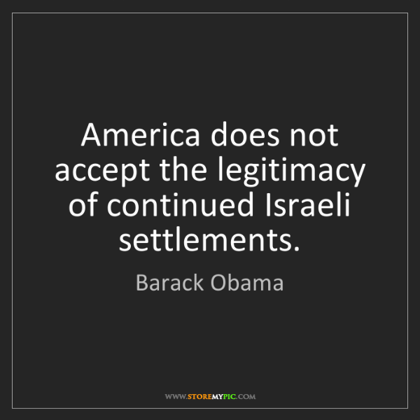 Barack Obama: America does not accept the legitimacy of continued Israeli...
