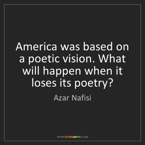 Azar Nafisi: America was based on a poetic vision. What will happen...