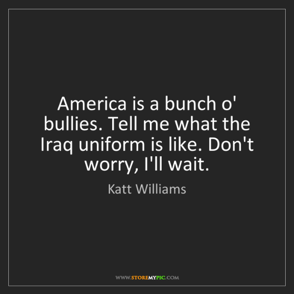 Katt Williams: America is a bunch o' bullies. Tell me what the Iraq...