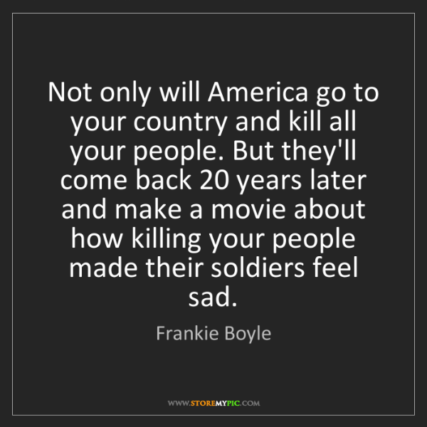 Frankie Boyle: Not only will America go to your country and kill all...