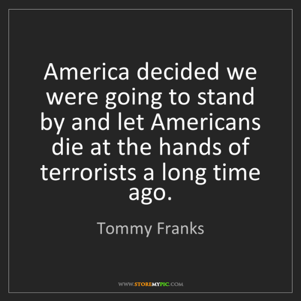 Tommy Franks: America decided we were going to stand by and let Americans...