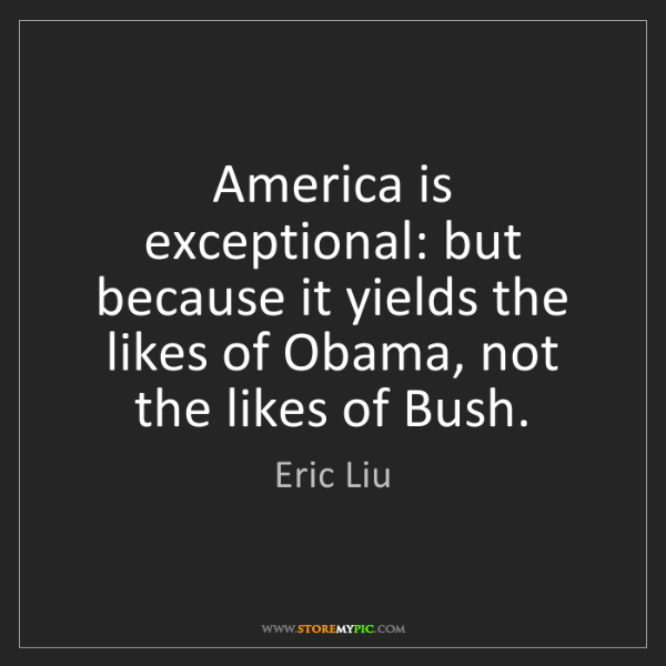 Eric Liu: America is exceptional: but because it yields the likes...
