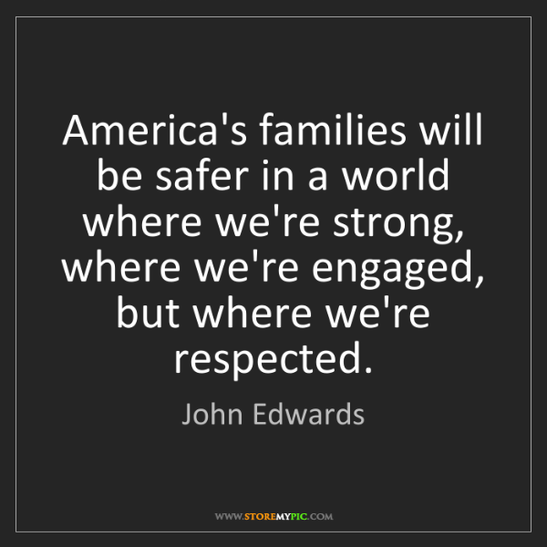 John Edwards: America's families will be safer in a world where we're...
