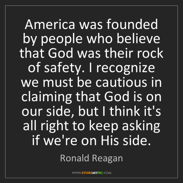 Ronald Reagan: America was founded by people who believe that God was...