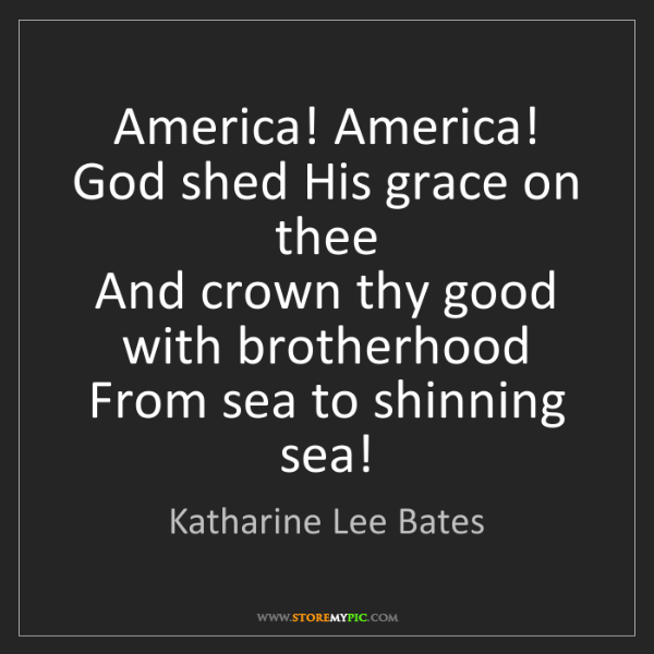 Katharine Lee Bates: America! America!  God shed His grace on thee  And crown...
