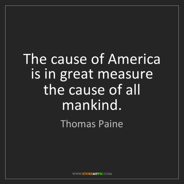 Thomas Paine: The cause of America is in great measure the cause of...