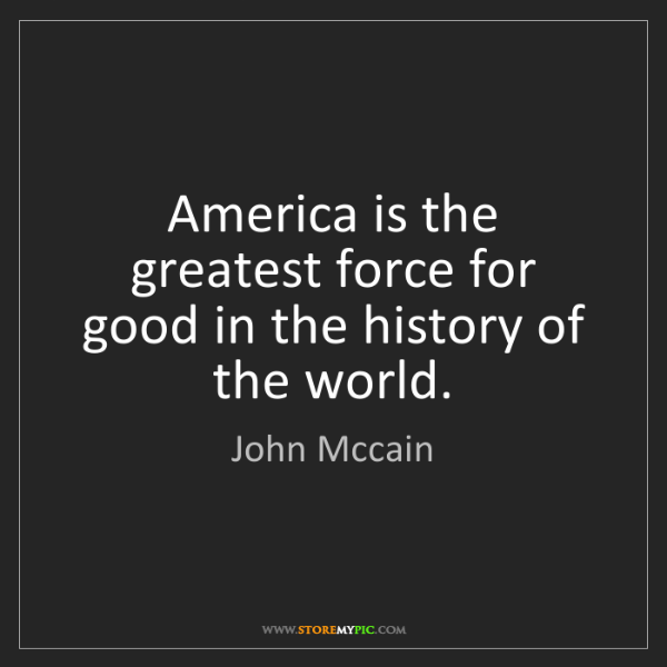 John Mccain: America is the greatest force for good in the history...