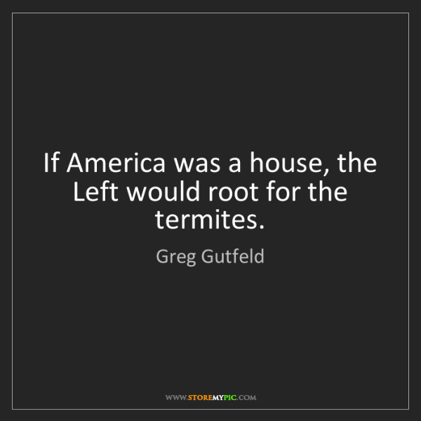 Greg Gutfeld: If America was a house, the Left would root for the termites.
