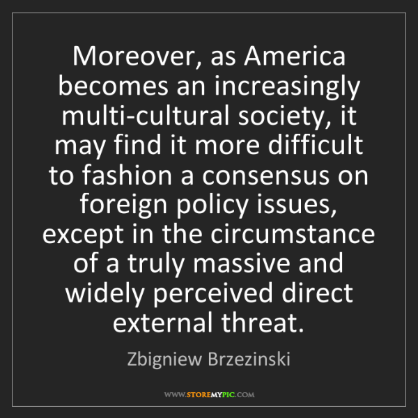 Zbigniew Brzezinski: Moreover, as America becomes an increasingly multi-cultural...