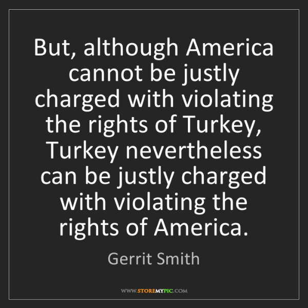 Gerrit Smith: But, although America cannot be justly charged with violating...