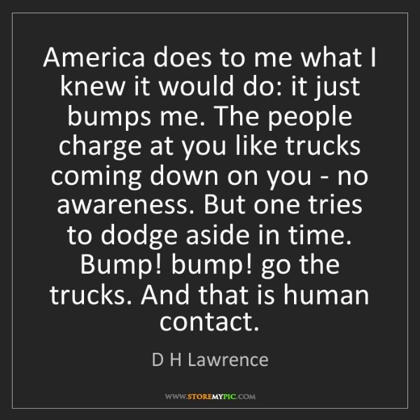 D H Lawrence: America does to me what I knew it would do: it just bumps...