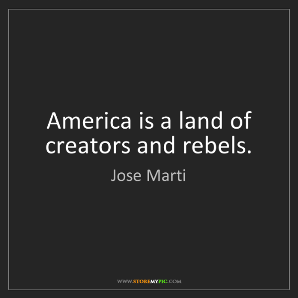 Jose Marti: America is a land of creators and rebels.