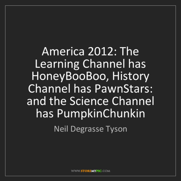 Neil Degrasse Tyson: America 2012: The Learning Channel has HoneyBooBoo, History...