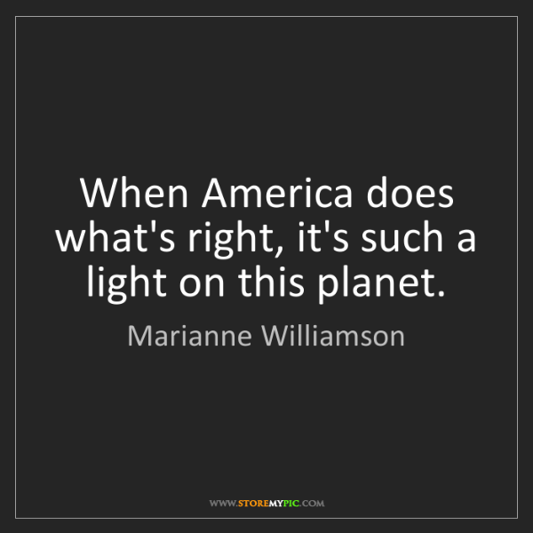 Marianne Williamson: When America does what's right, it's such a light on...