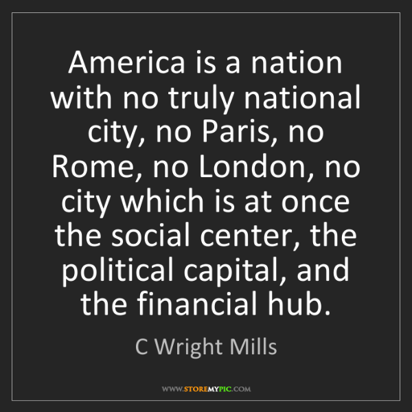 C Wright Mills: America is a nation with no truly national city, no Paris,...