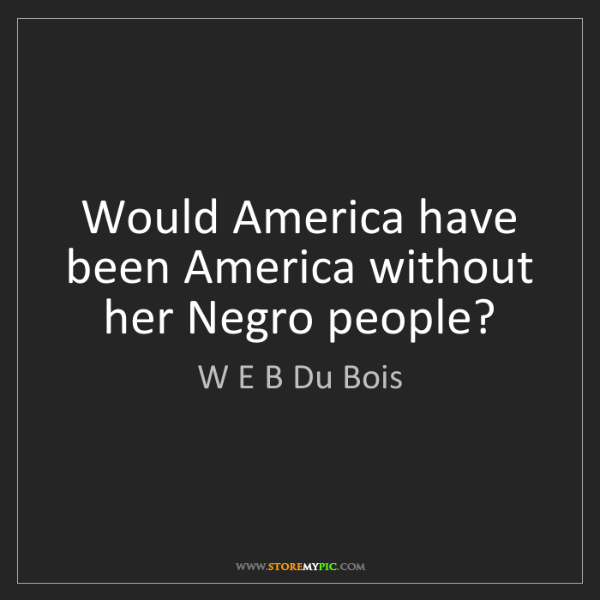 W E B Du Bois: Would America have been America without her Negro people?