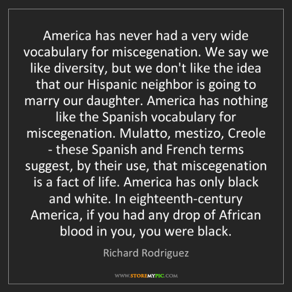 Richard Rodriguez: America has never had a very wide vocabulary for miscegenation....