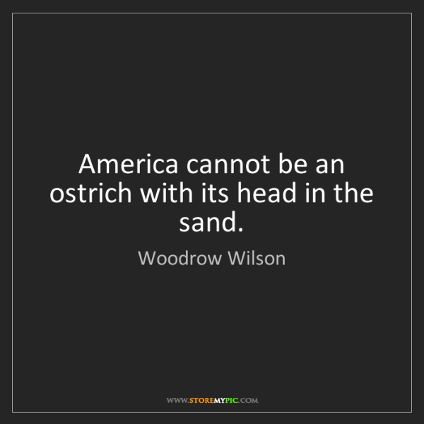 Woodrow Wilson: America cannot be an ostrich with its head in the sand.