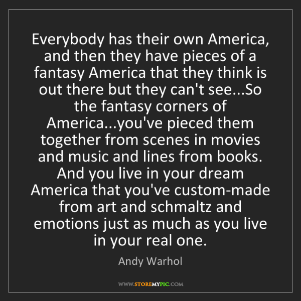 Andy Warhol: Everybody has their own America, and then they have pieces...